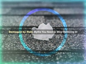 Damaged by Hail: Myths You Need to Stop Believing In